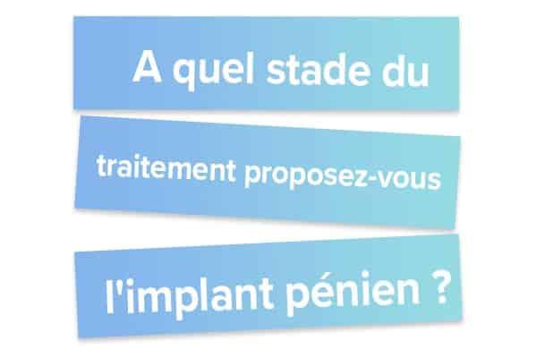 A quel stade du traitement proposez-vous l'implant pénien