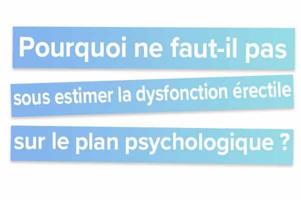 Pourquoi ne faut-il pas sous estimer la dysfonction érectile sur le plan psychologique