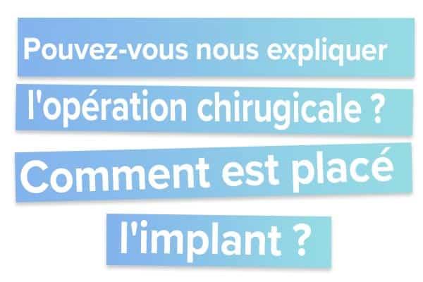Pouvez-vous nous expliquer l'opération chirugicale Comment est placé l'implant